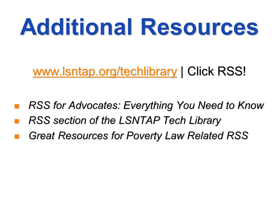 Additional Resources www.lsntap.org/techlibrarywww.lsntap.org/techlibrary | Click RSS! www.lsntap.org/techlibrary RSS for Advocates: Everything You Ne