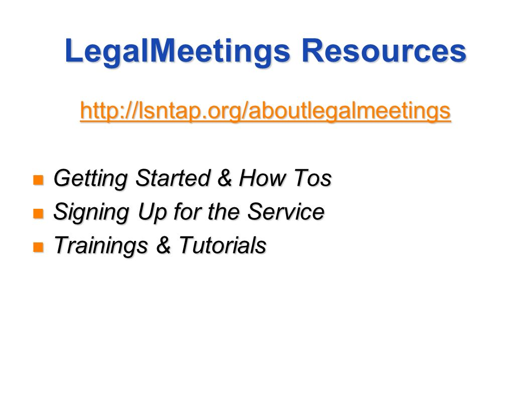 LegalMeetings Resources http://lsntap.org/aboutlegalmeetings Getting Started & How Tos Getting Started & How Tos Signing Up for the Service Signing Up
