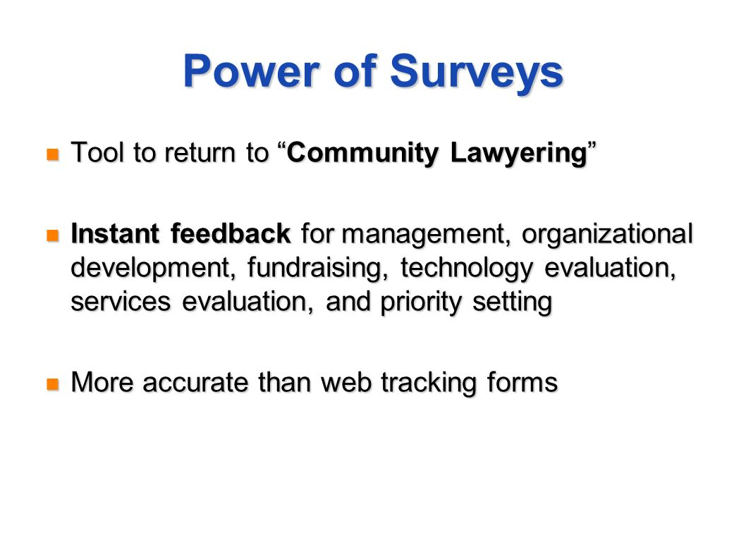 Power of Surveys Tool to return to Community Lawyering Tool to return to Community Lawyering Instant feedback for management, organizational development, fundraising, technology evaluation, services evaluation, and priority setting Instant feedback for management, organizational development, fundraising, technology evaluation, services evaluation, and priority setting More accurate than web tracking forms More accurate than web tracking forms