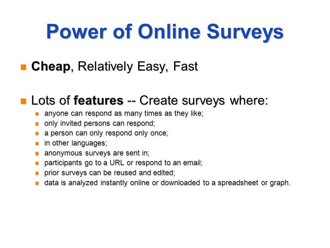 Power of Online Surveys Cheap, Relatively Easy, Fast Cheap, Relatively Easy, Fast Lots of features -- Create surveys where: Lots of features -- Create
