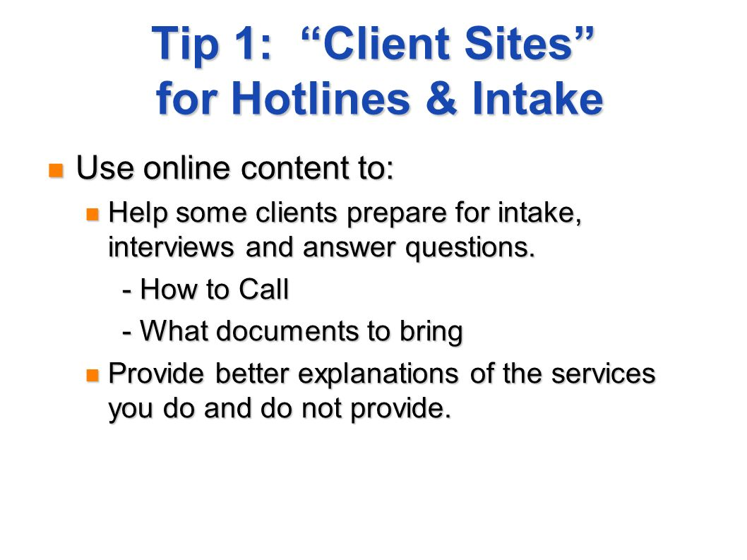 Tip 1: Client Sites for Hotlines & Intake Use online content to: Use online content to: Help some clients prepare for intake, interviews and answer questions.