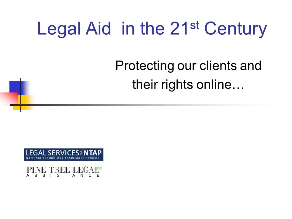 Legal Aid in the 21 st Century Protecting our clients and their rights online…