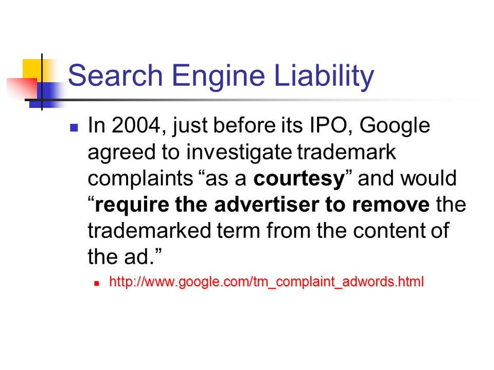 Search Engine Liability In 2004, just before its IPO, Google agreed to investigate trademark complaints as a courtesy and wouldrequire the advertiser to remove the trademarked term from the content of the ad.