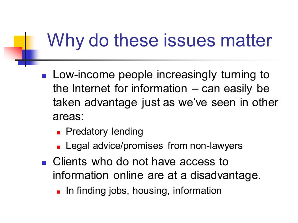 Why do these issues matter Low-income people increasingly turning to the Internet for information – can easily be taken advantage just as weve seen in other areas: Predatory lending Legal advice/promises from non-lawyers Clients who do not have access to information online are at a disadvantage.