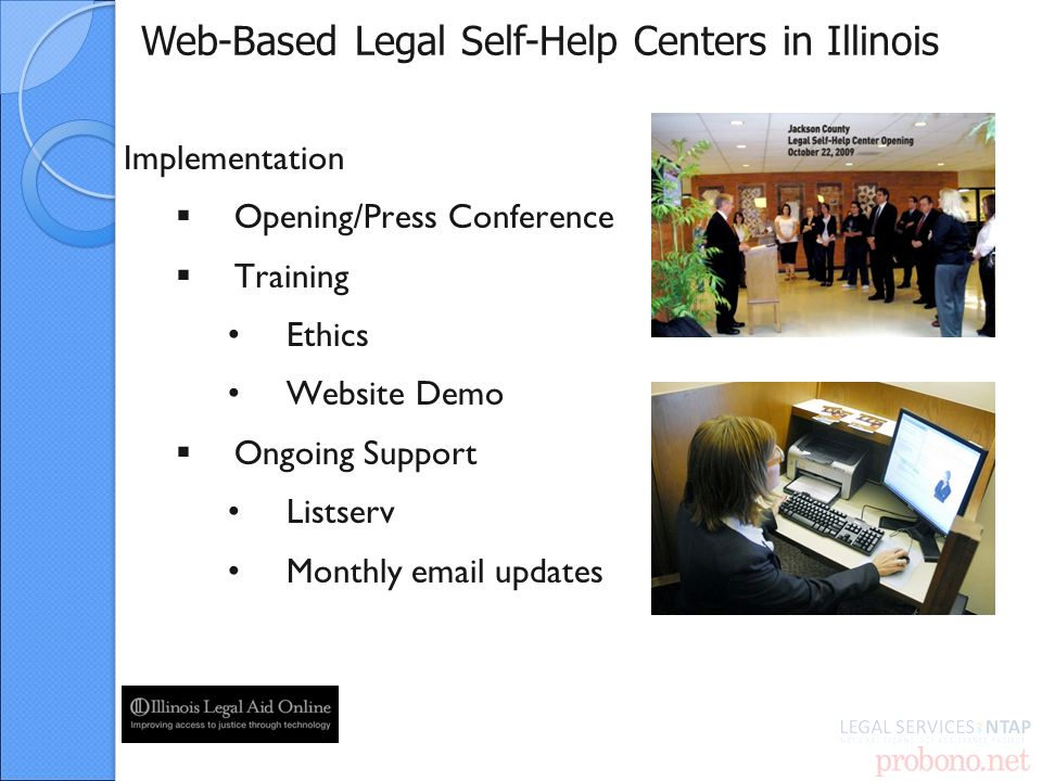 Web-Based Legal Self-Help Centers in Illinois Implementation Opening/Press Conference Training Ethics Website Demo Ongoing Support Listserv Monthly  updates