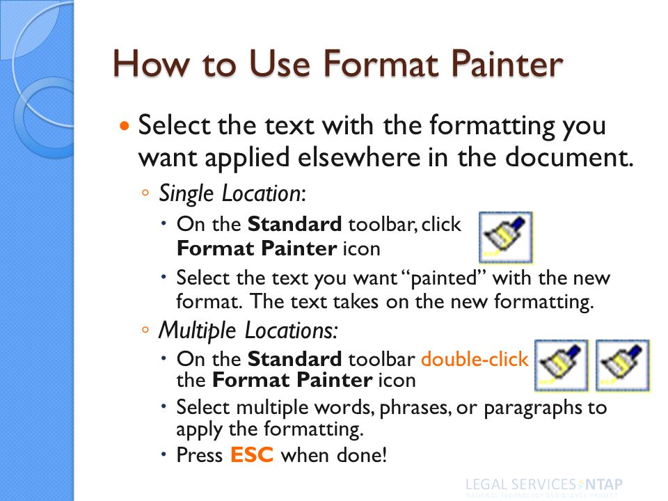 How to Use Format Painter Select the text with the formatting you want applied elsewhere in the document.