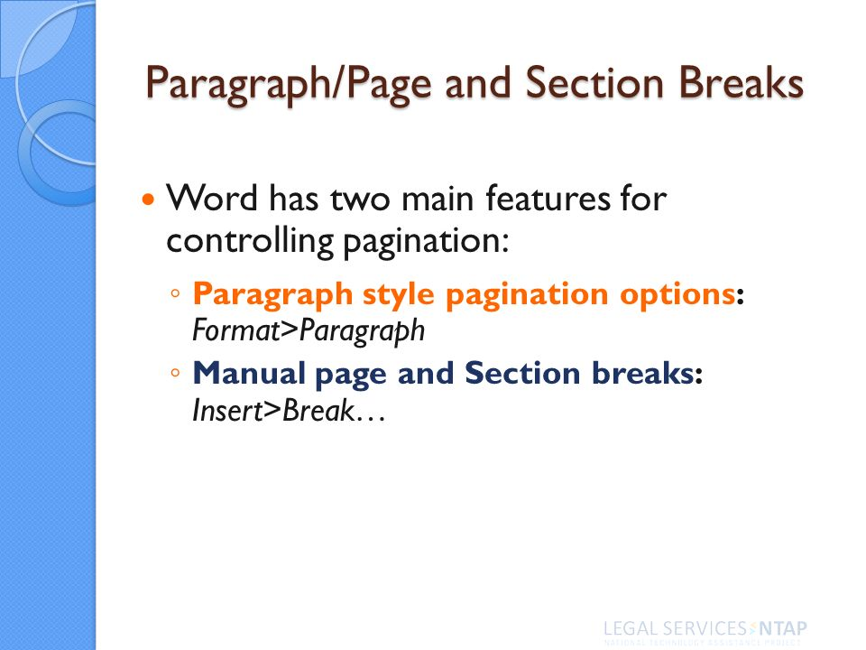 Paragraph/Page and Section Breaks Word has two main features for controlling pagination: Paragraph style pagination options: Format>Paragraph Manual page and Section breaks: Insert>Break…