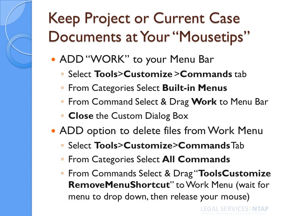 Keep Project or Current Case Documents at Your Mousetips ADD WORK to your Menu Bar Select Tools>Customize >Commands tab From Categories Select Built-in Menus From Command Select & Drag Work to Menu Bar Close the Custom Dialog Box ADD option to delete files from Work Menu Select Tools>Customize>Commands Tab From Categories Select All Commands From Commands Select & Drag ToolsCustomize RemoveMenuShortcut to Work Menu (wait for menu to drop down, then release your mouse)
