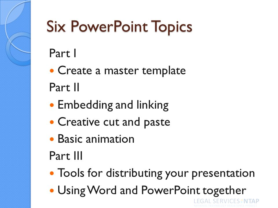 Six PowerPoint Topics Part I Create a master template Part II Embedding and linking Creative cut and paste Basic animation Part III Tools for distribu