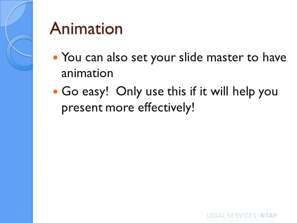 Animation You can also set your slide master to have animation Go easy! Only use this if it will help you present more effectively!
