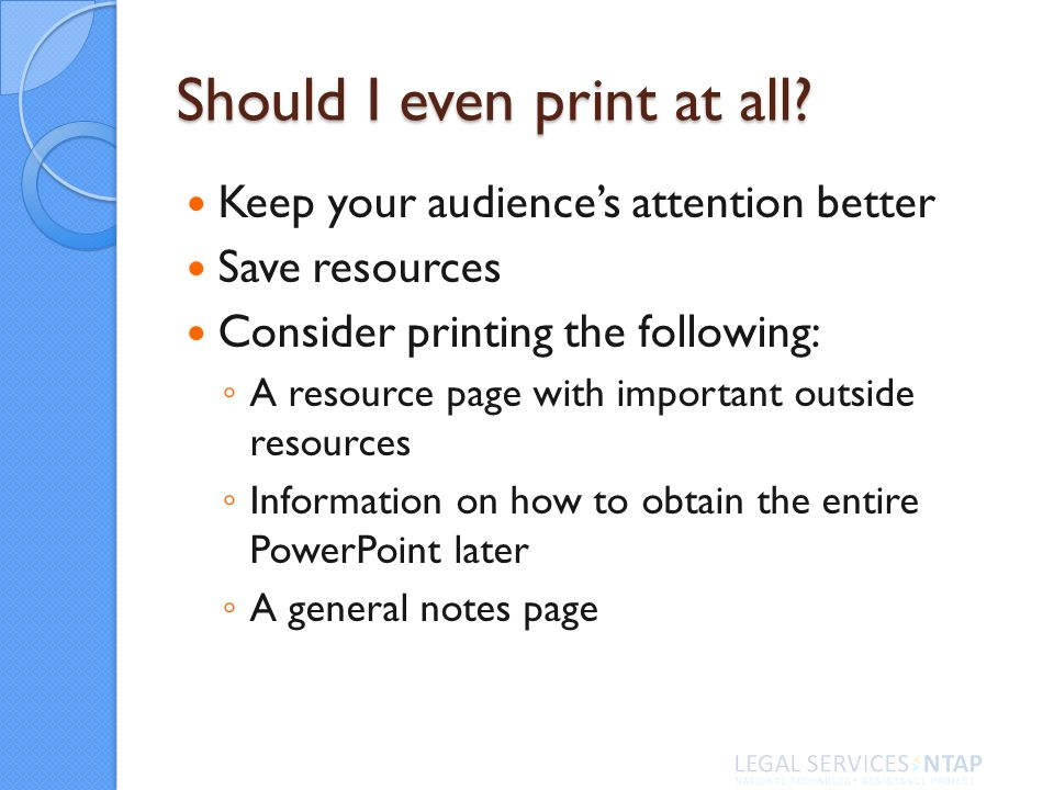 Should I even print at all? Keep your audiences attention better Save resources Consider printing the following: A resource page with important outsid