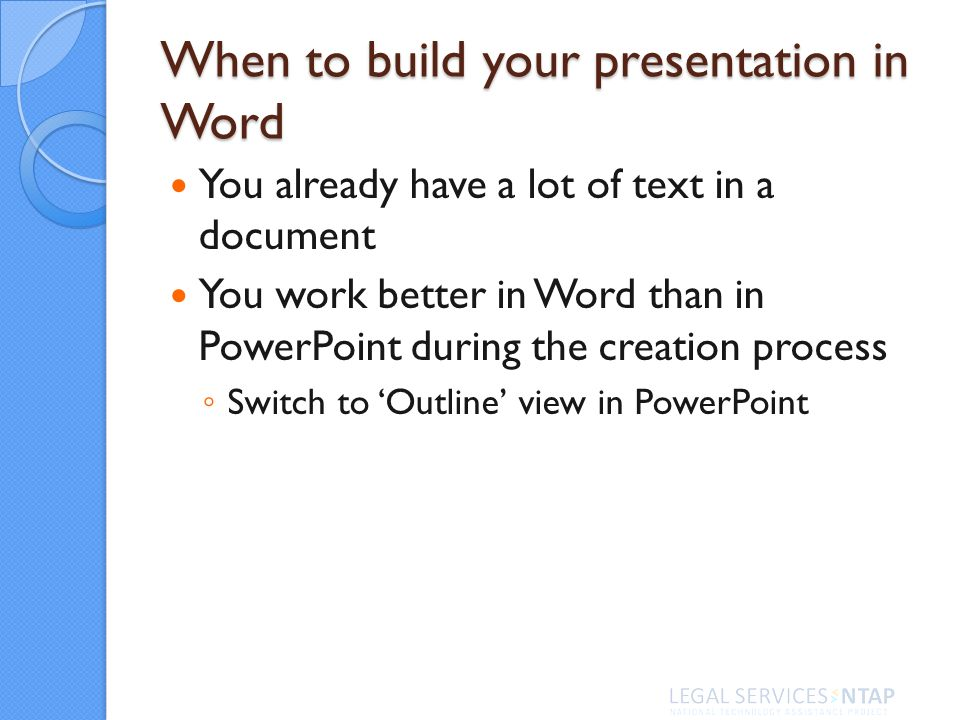 When to build your presentation in Word You already have a lot of text in a document You work better in Word than in PowerPoint during the creation pr