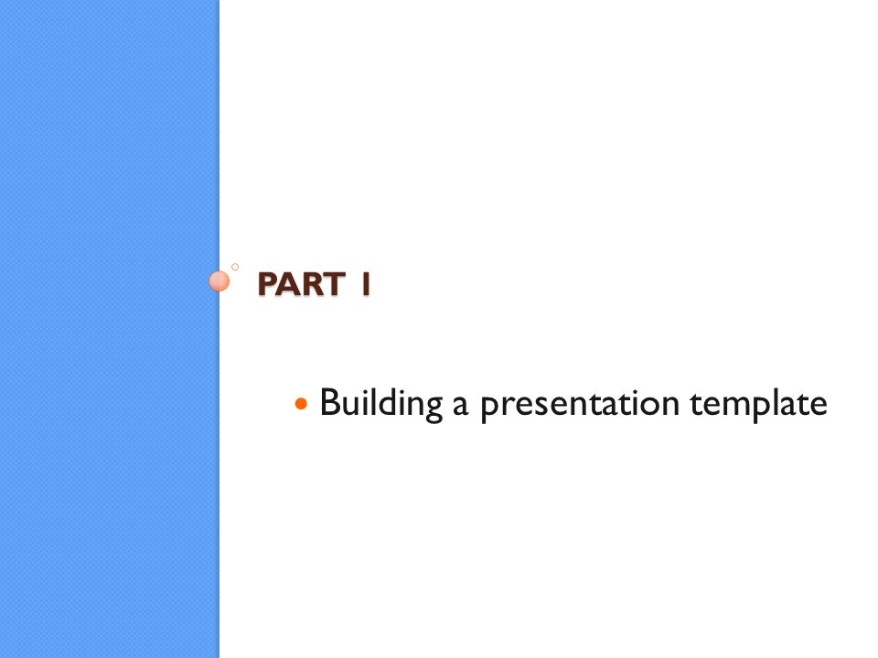 PART 1 Building a presentation template