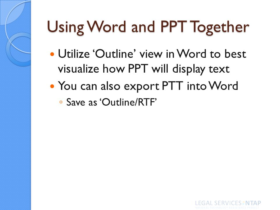 Using Word and PPT Together Utilize Outline view in Word to best visualize how PPT will display text You can also export PTT into Word Save as Outline