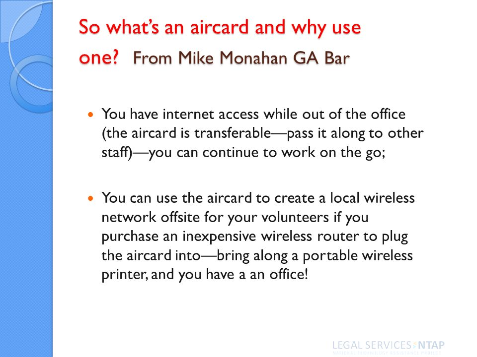 So whats an aircard and why use one? From Mike Monahan GA Bar You have internet access while out of the office (the aircard is transferablepass it alo