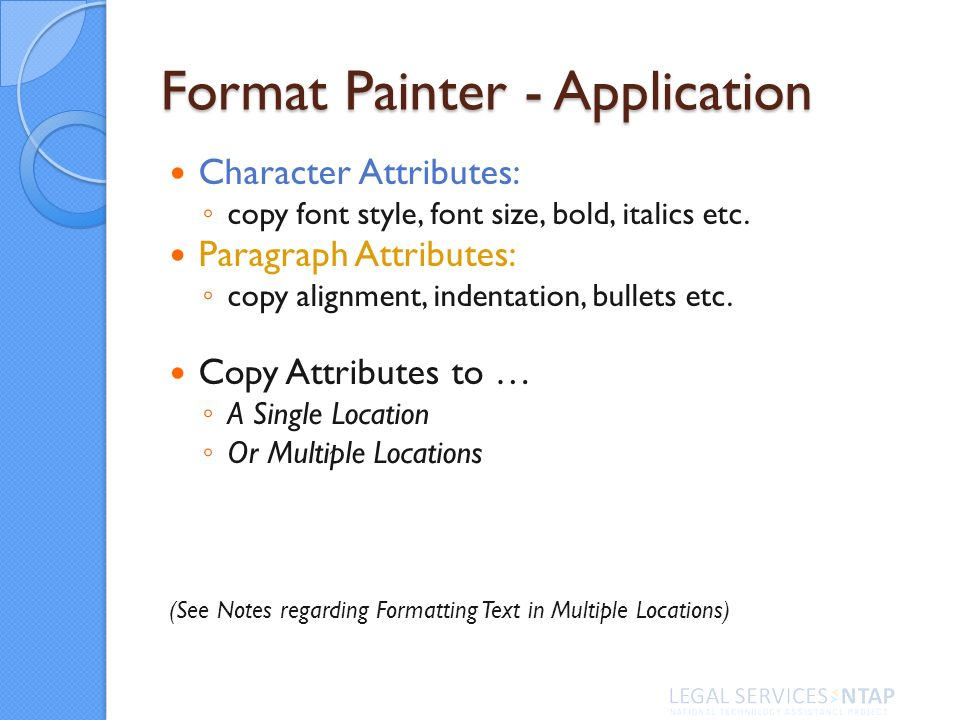 Format Painter - Application Character Attributes: copy font style, font size, bold, italics etc.