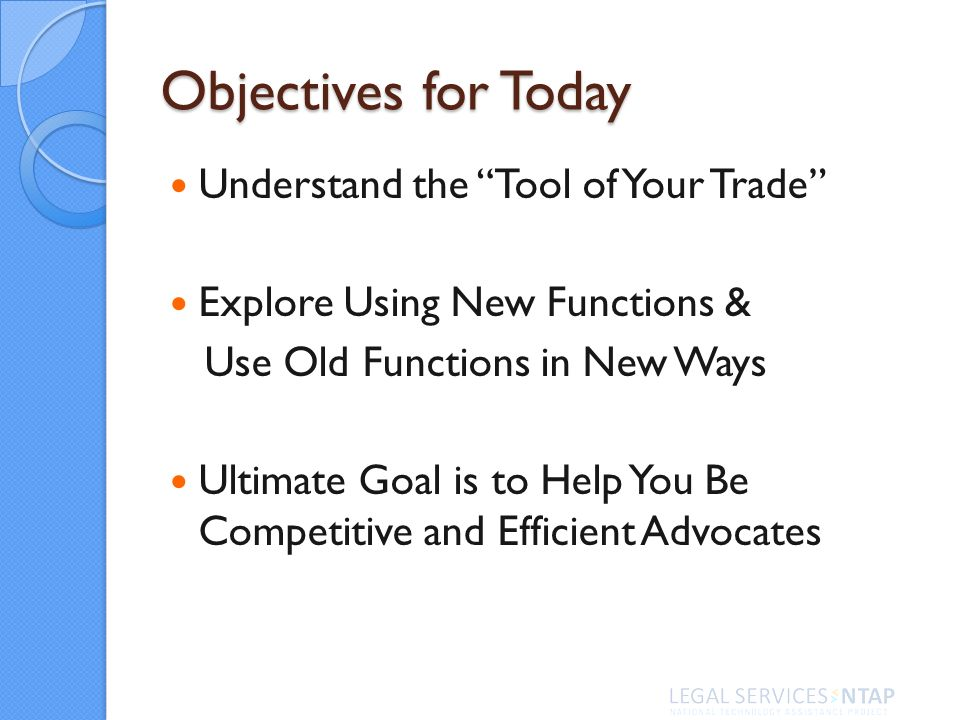 Objectives for Today Understand the Tool of Your Trade Explore Using New Functions & Use Old Functions in New Ways Ultimate Goal is to Help You Be Competitive and Efficient Advocates