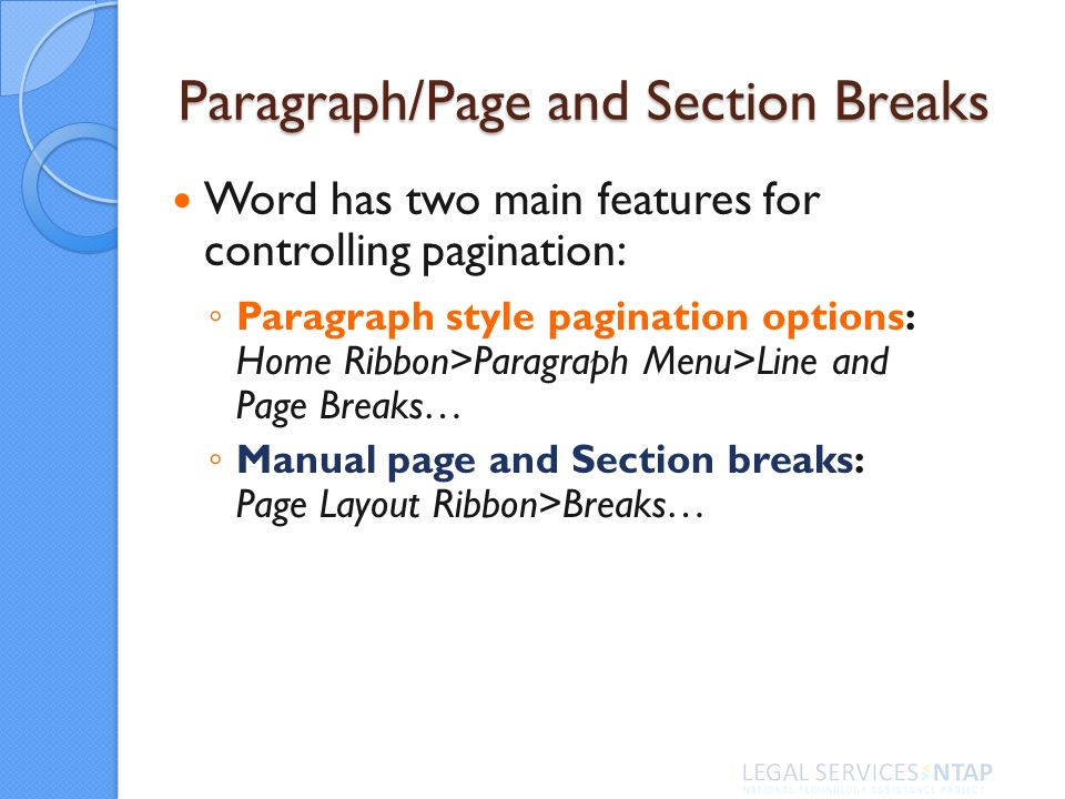 Paragraph/Page and Section Breaks Word has two main features for controlling pagination: Paragraph style pagination options: Home Ribbon>Paragraph Menu>Line and Page Breaks… Manual page and Section breaks: Page Layout Ribbon>Breaks…