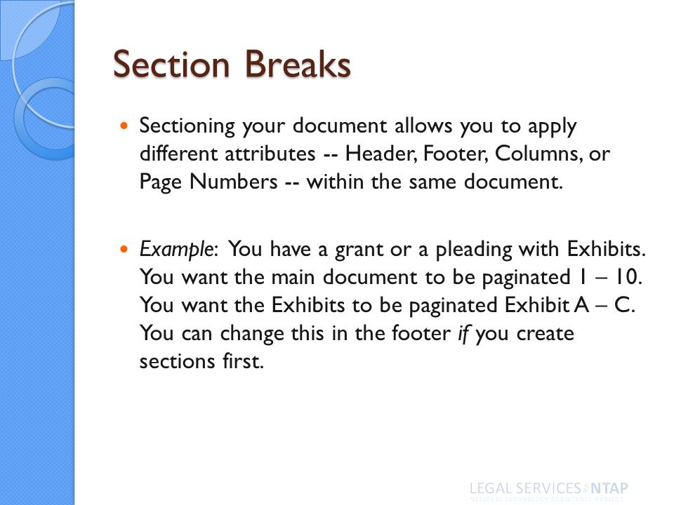 Section Breaks Sectioning your document allows you to apply different attributes -- Header, Footer, Columns, or Page Numbers -- within the same document.