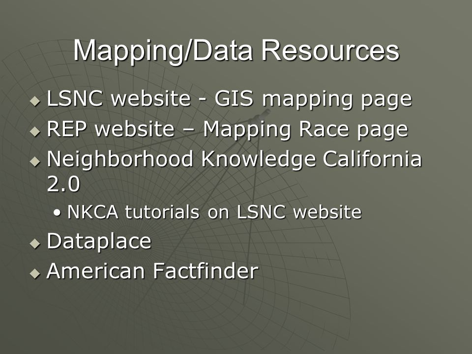 Mapping/Data Resources LSNC website - GIS mapping page LSNC website - GIS mapping page REP website – Mapping Race page REP website – Mapping Race page Neighborhood Knowledge California 2.0 Neighborhood Knowledge California 2.0 NKCA tutorials on LSNC websiteNKCA tutorials on LSNC website Dataplace Dataplace American Factfinder American Factfinder