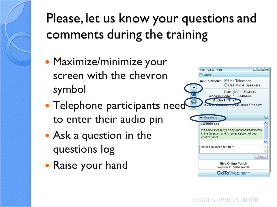 Please, let us know your questions and comments during the training Maximize/minimize your screen with the chevron symbol Telephone participants need to enter their audio pin Ask a question in the questions log Raise your hand