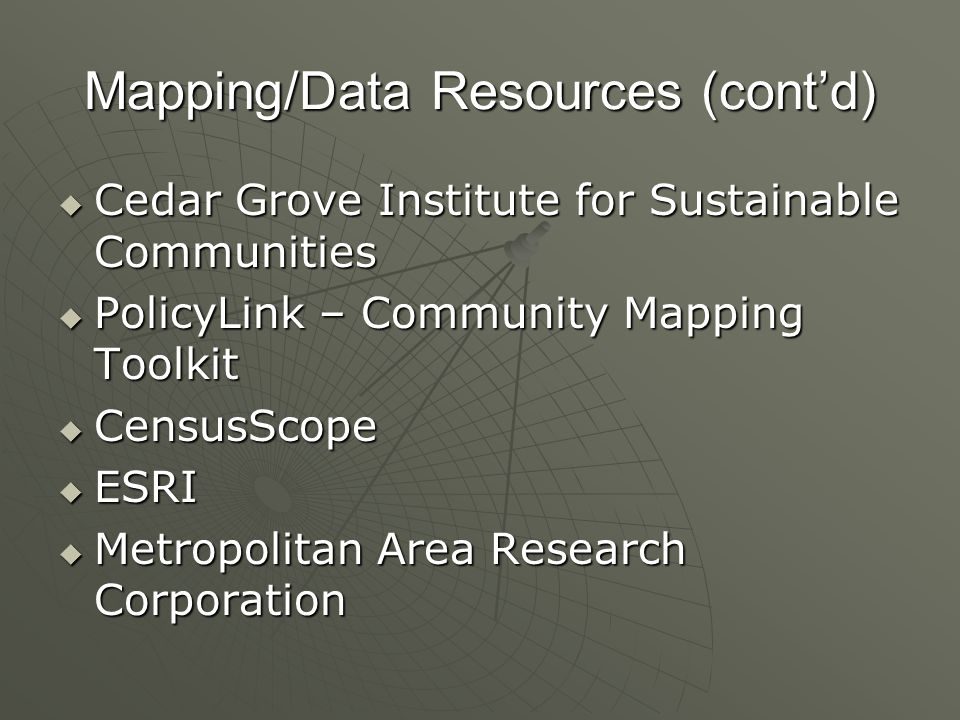 Mapping/Data Resources (contd) Cedar Grove Institute for Sustainable Communities Cedar Grove Institute for Sustainable Communities PolicyLink – Community Mapping Toolkit PolicyLink – Community Mapping Toolkit CensusScope CensusScope ESRI ESRI Metropolitan Area Research Corporation Metropolitan Area Research Corporation