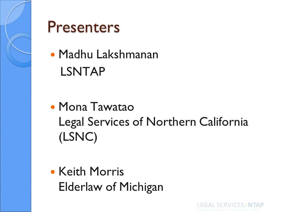 Presenters Madhu Lakshmanan LSNTAP Mona Tawatao Legal Services of Northern California (LSNC) Keith Morris Elderlaw of Michigan