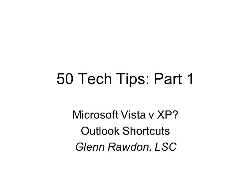 50 Tech Tips: Part 1 Microsoft Vista v XP? Outlook Shortcuts Glenn Rawdon, LSC