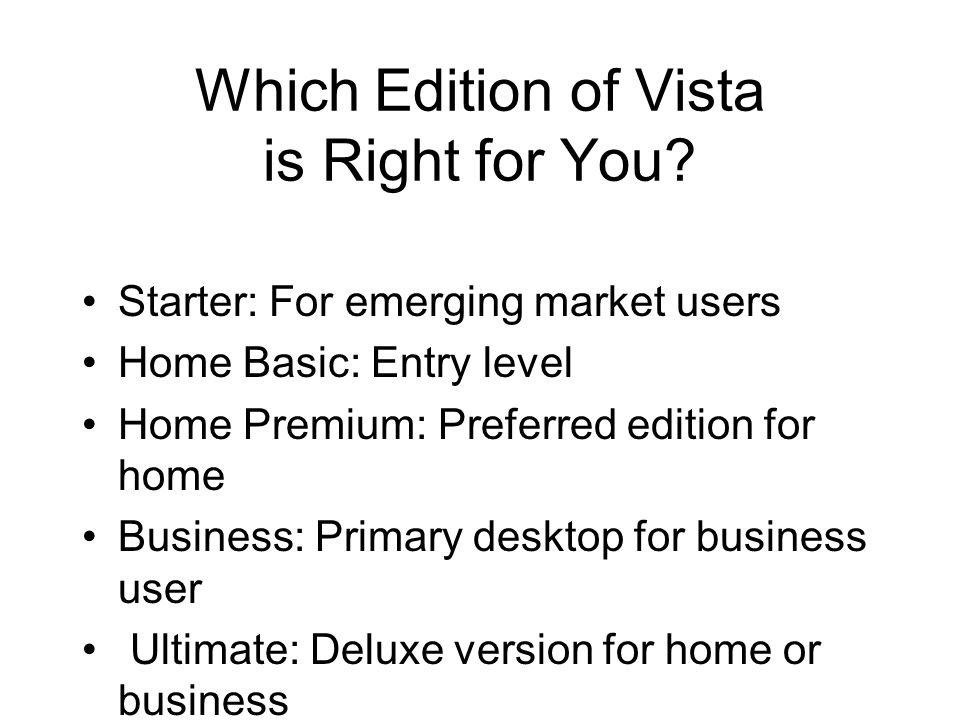 Which Edition of Vista is Right for You? Starter: For emerging market users Home Basic: Entry level Home Premium: Preferred edition for home Business: