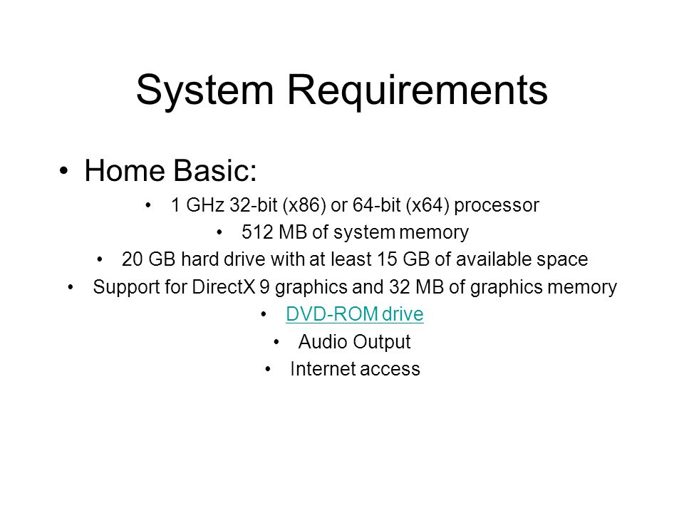 System Requirements Home Basic: 1 GHz 32-bit (x86) or 64-bit (x64) processor 512 MB of system memory 20 GB hard drive with at least 15 GB of available space Support for DirectX 9 graphics and 32 MB of graphics memory DVD-ROM drive Audio Output Internet access