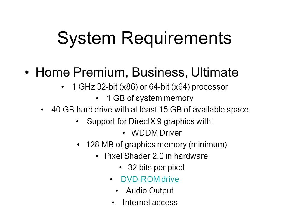 System Requirements Home Premium, Business, Ultimate 1 GHz 32-bit (x86) or 64-bit (x64) processor 1 GB of system memory 40 GB hard drive with at least