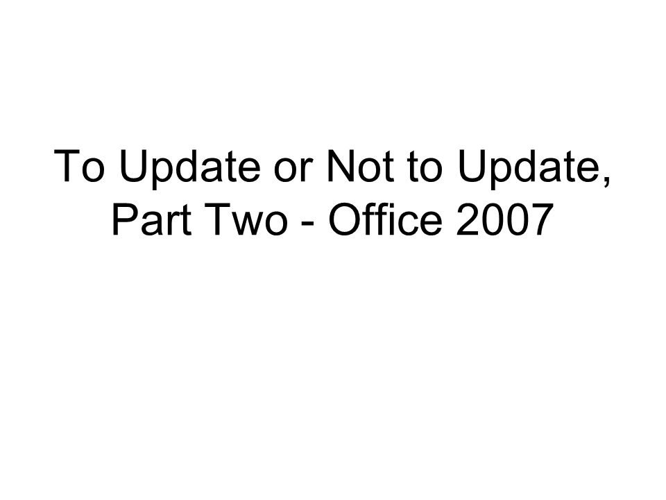 To Update or Not to Update, Part Two - Office 2007