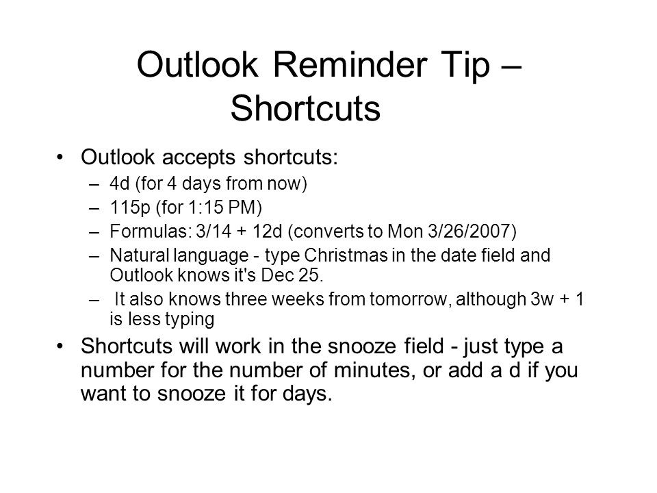Outlook Reminder Tip – Shortcuts Outlook accepts shortcuts: –4d (for 4 days from now) –115p (for 1:15 PM) –Formulas: 3/ d (converts to Mon 3/26/2007) –Natural language - type Christmas in the date field and Outlook knows it s Dec 25.