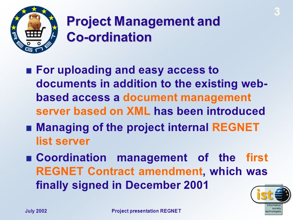July 2002Project presentation REGNET 3 Project Management and Co-ordination For uploading and easy access to documents in addition to the existing web- based access a document management server based on XML has been introduced Managing of the project internal REGNET list server Coordination management of the first REGNET Contract amendment, which was finally signed in December 2001