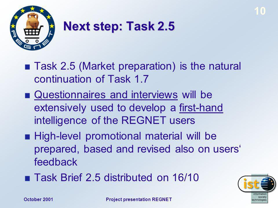 October 2001Project presentation REGNET 10 Next step: Task 2.5 Task 2.5 (Market preparation) is the natural continuation of Task 1.7 Questionnaires and interviews will be extensively used to develop a first-hand intelligence of the REGNET users High-level promotional material will be prepared, based and revised also on users feedback Task Brief 2.5 distributed on 16/10
