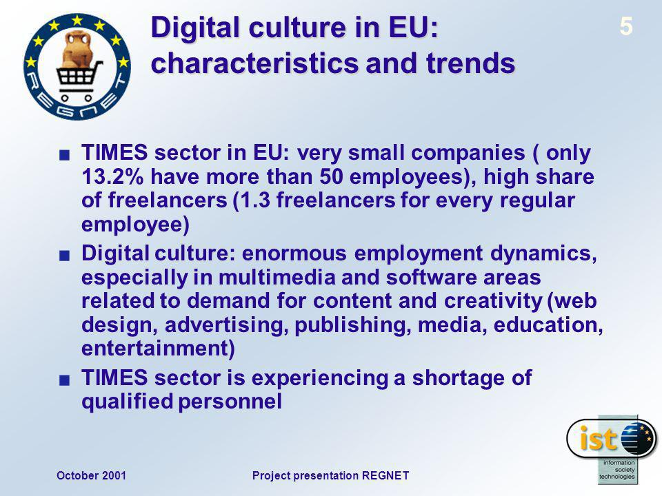 October 2001Project presentation REGNET 5 Digital culture in EU: characteristics and trends TIMES sector in EU: very small companies ( only 13.2% have more than 50 employees), high share of freelancers (1.3 freelancers for every regular employee) Digital culture: enormous employment dynamics, especially in multimedia and software areas related to demand for content and creativity (web design, advertising, publishing, media, education, entertainment) TIMES sector is experiencing a shortage of qualified personnel