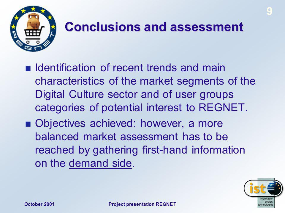 October 2001Project presentation REGNET 9 Conclusions and assessment Identification of recent trends and main characteristics of the market segments of the Digital Culture sector and of user groups categories of potential interest to REGNET.