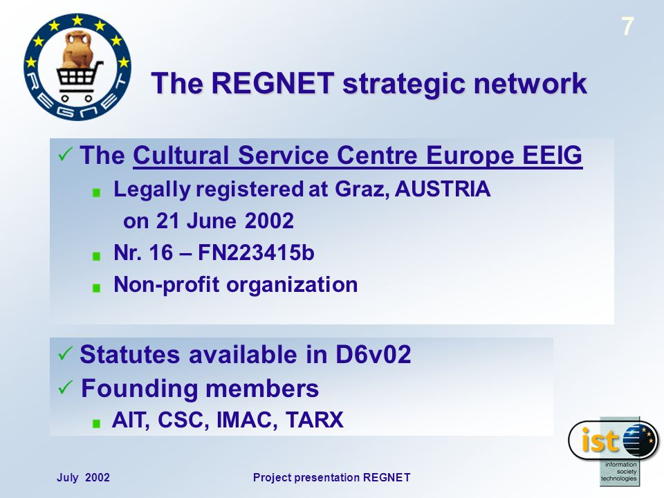 July 2002Project presentation REGNET 7 The REGNET strategic network The Cultural Service Centre Europe EEIG Legally registered at Graz, AUSTRIA on 21