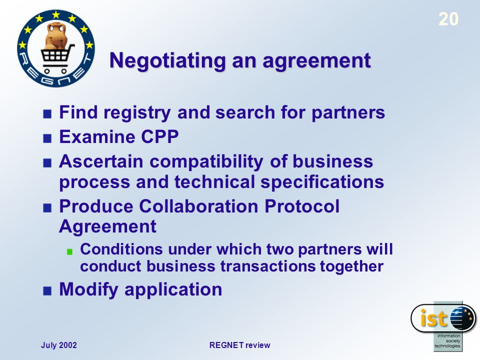 July 2002REGNET review 20 Negotiating an agreement Find registry and search for partners Examine CPP Ascertain compatibility of business process and technical specifications Produce Collaboration Protocol Agreement Conditions under which two partners will conduct business transactions together Modify application
