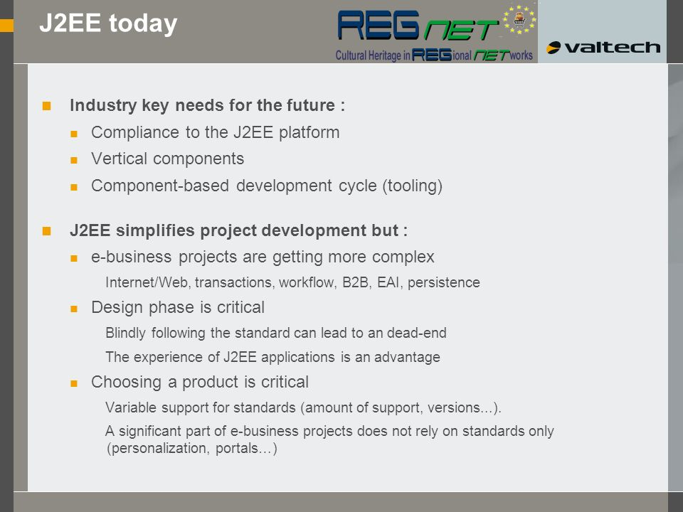 J2EE today Industry key needs for the future : Compliance to the J2EE platform Vertical components Component-based development cycle (tooling) J2EE simplifies project development but : e-business projects are getting more complex Internet/Web, transactions, workflow, B2B, EAI, persistence Design phase is critical Blindly following the standard can lead to an dead-end The experience of J2EE applications is an advantage Choosing a product is critical Variable support for standards (amount of support, versions...).