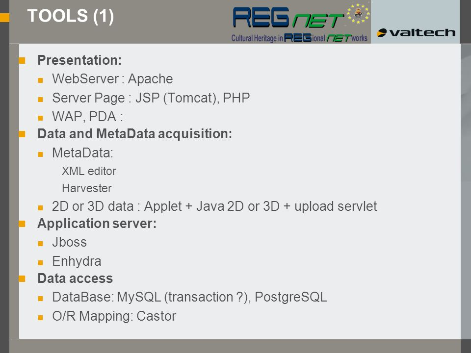 TOOLS (1) Presentation: WebServer : Apache Server Page : JSP (Tomcat), PHP WAP, PDA : Data and MetaData acquisition: MetaData: XML editor Harvester 2D or 3D data : Applet + Java 2D or 3D + upload servlet Application server: Jboss Enhydra Data access DataBase: MySQL (transaction ), PostgreSQL O/R Mapping: Castor