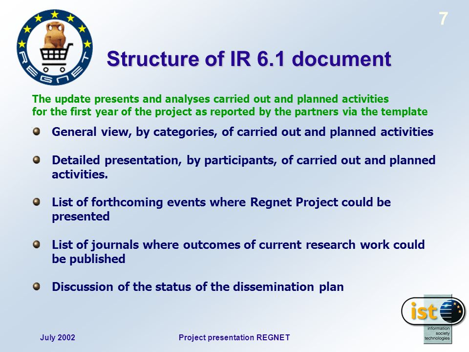 July 2002Project presentation REGNET 7 Structure of IR 6.1 document The update presents and analyses carried out and planned activities for the first year of the project as reported by the partners via the template General view, by categories, of carried out and planned activities Detailed presentation, by participants, of carried out and planned activities.