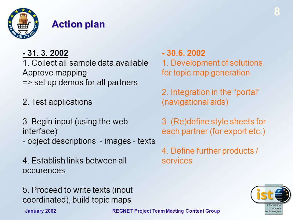January 2002REGNET Project Team Meeting Content Group 9 The next report Reporting: D4 Available Content and Products Updated status reports Must be provided by all partners (in a format suitable for publication) Sample data (the collections) Data formats, mapped to standards and Dublin Core (prooved & finished) Thematic products Detailed description of individual themes (theme leaders), corresponding topic maps Overview about potentials in the future What could be provided in the next months (by each partner), extension of products IR 2.1 D4