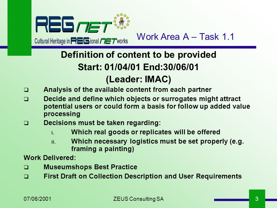 07/06/2001ZEUS Consulting SA3 Work Area A – Task 1.1 Definition of content to be provided Start: 01/04/01 End:30/06/01 (Leader: IMAC) Analysis of the available content from each partner Decide and define which objects or surrogates might attract potential users or could form a basis for follow up added value processing Decisions must be taken regarding: i.