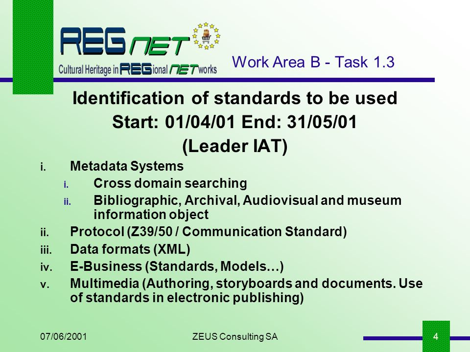 07/06/2001ZEUS Consulting SA4 Work Area B - Task 1.3 Identification of standards to be used Start: 01/04/01 End: 31/05/01 (Leader IAT) i.