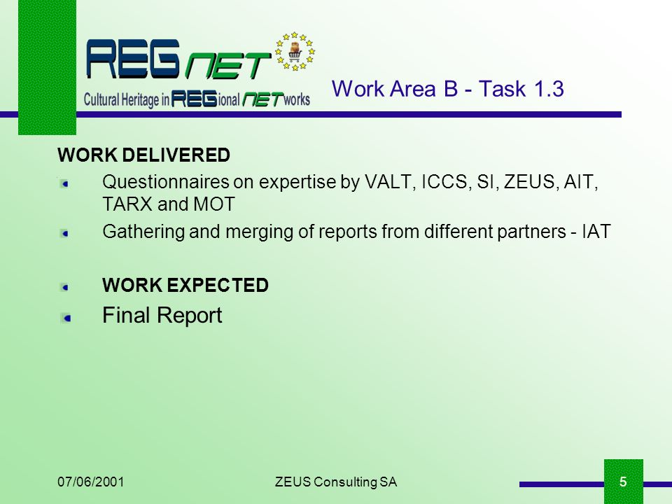 07/06/2001ZEUS Consulting SA5 WORK DELIVERED Questionnaires on expertise by VALT, ICCS, SI, ZEUS, AIT, TARX and MOT Gathering and merging of reports from different partners - IAT WORK EXPECTED Final Report Work Area B - Task 1.3