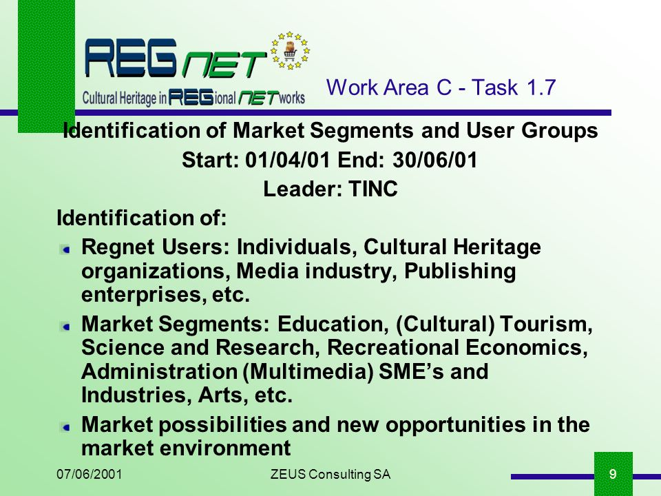 07/06/2001ZEUS Consulting SA9 Work Area C - Task 1.7 Identification of Market Segments and User Groups Start: 01/04/01 End: 30/06/01 Leader: TINC Identification of: Regnet Users: Individuals, Cultural Heritage organizations, Media industry, Publishing enterprises, etc.