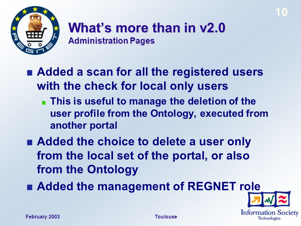February 2003Toulouse 10 Whats more than in v2.0 Administration Pages Added a scan for all the registered users with the check for local only users This is useful to manage the deletion of the user profile from the Ontology, executed from another portal Added the choice to delete a user only from the local set of the portal, or also from the Ontology Added the management of REGNET role