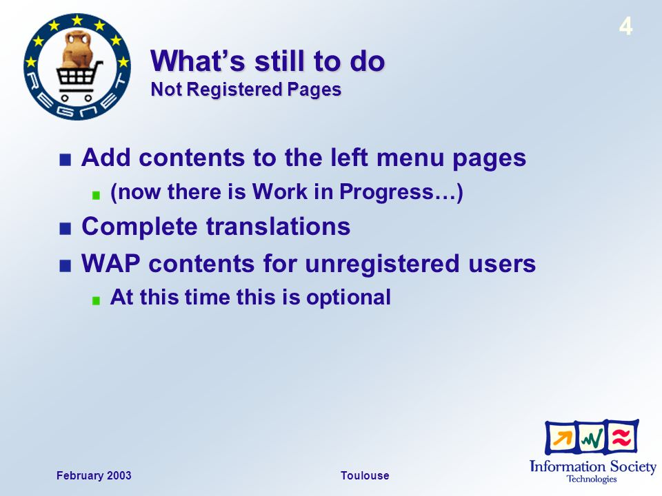 February 2003Toulouse 4 Whats still to do Not Registered Pages Add contents to the left menu pages (now there is Work in Progress…) Complete translations WAP contents for unregistered users At this time this is optional