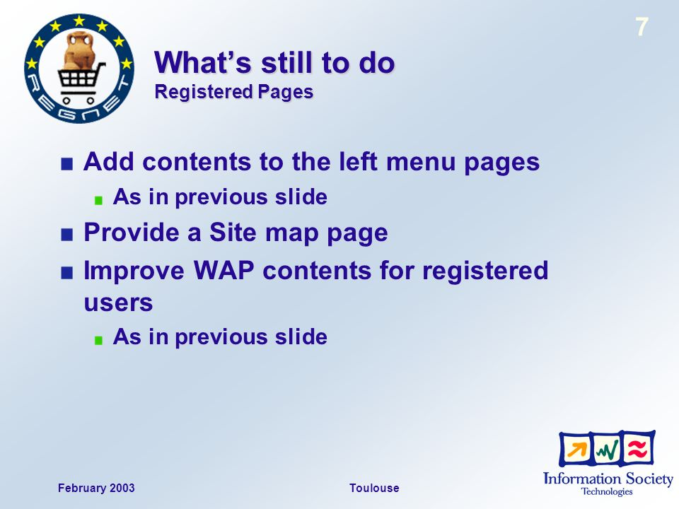 February 2003Toulouse 7 Whats still to do Registered Pages Add contents to the left menu pages As in previous slide Provide a Site map page Improve WAP contents for registered users As in previous slide